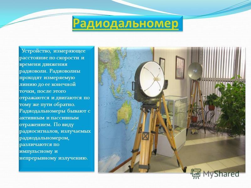 Радиодальномер Устройство, измеряющее расстояние по скорости и времени движения радиоволн. Радиоволны проходят измеряемую линию до ее конечной точки, после этого отражаются и двигаются по тому же пути обратно. Радиодальномеры бывают с активным и пасс