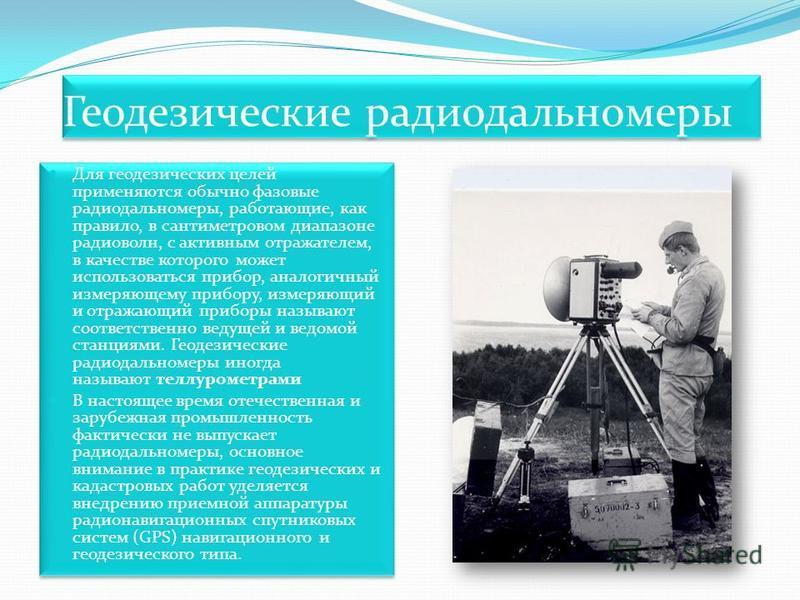 Геодезические радиодальномеры Для геодезических целей применяются обычно фазовые радиодальномеры, работающие, как правило, в сантиметровом диапазоне радиоволн, с активным отражателем, в качестве которого может использоваться прибор, аналогичный измер