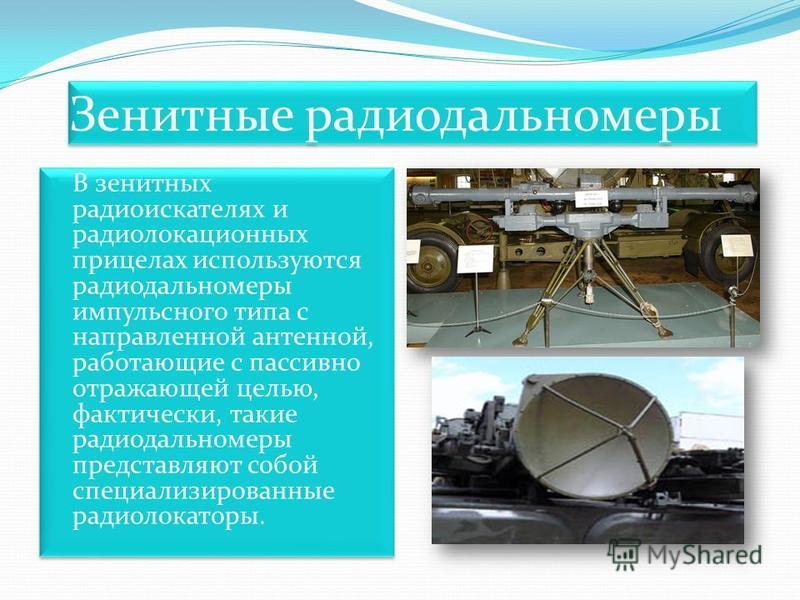 Зенитные радиодальномеры В зенитных радио искателях и радиолокационных прицелах используются радиодальномеры импульсного типа с направленной антенной, работающие с пассивно отражающей целью, фактически, такие радиодальномеры представляют собой специа
