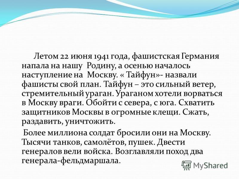 Летом 22 июня 1941 года, фашистская Германия напала на нашу Родину, а осенью началось наступление на Москву. « Тайфун»- назвали фашисты свой план. Тайфун – это сильный ветер, стремительный ураган. Ураганом хотели ворваться в Москву враги. Обойти с се