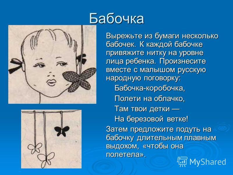 Бабочка Вырежьте из бумаги несколько бабочек. К каждой бабочке привяжите нитку на уровне лица ребенка. Произнесите вместе с малышом русскую народную поговорку: Бабочка-коробочка, Бабочка-коробочка, Полети на облачко, Полети на облачко, Там твои детки