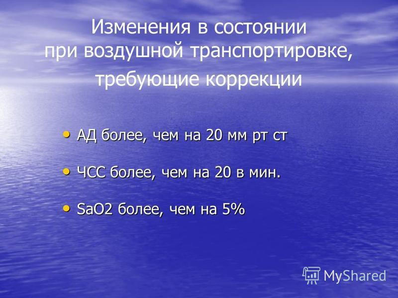 Изменения в состоянии при воздушной транспортировке, требующие коррекции АД более, чем на 20 мм рт ст АД более, чем на 20 мм рт ст ЧСС более, чем на 20 в мин. ЧСС более, чем на 20 в мин. SaO2 более, чем на 5% SaO2 более, чем на 5%