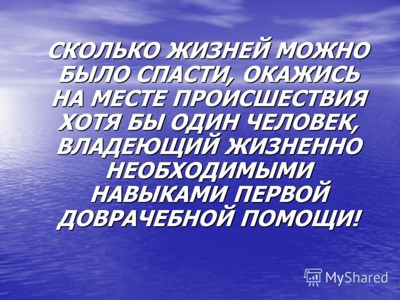 СКОЛЬКО ЖИЗНЕЙ МОЖНО БЫЛО СПАСТИ, ОКАЖИСЬ НА МЕСТЕ ПРОИСШЕСТВИЯ ХОТЯ БЫ ОДИН ЧЕЛОВЕК, ВЛАДЕЮЩИЙ ЖИЗНЕННО НЕОБХОДИМЫМИ НАВЫКАМИ ПЕРВОЙ ДОВРАЧЕБНОЙ ПОМОЩИ! СКОЛЬКО ЖИЗНЕЙ МОЖНО БЫЛО СПАСТИ, ОКАЖИСЬ НА МЕСТЕ ПРОИСШЕСТВИЯ ХОТЯ БЫ ОДИН ЧЕЛОВЕК, ВЛАДЕЮЩИЙ