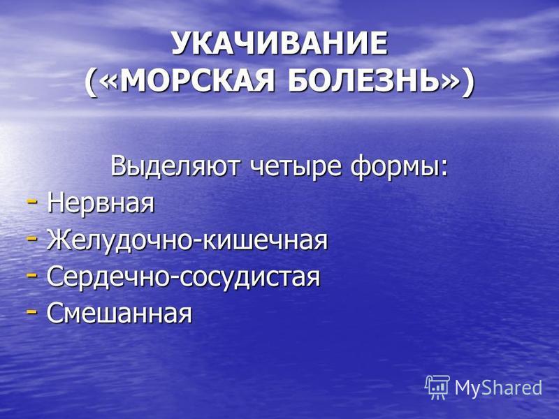 УКАЧИВАНИЕ («МОРСКАЯ БОЛЕЗНЬ») Выделяют четыре формы: - Нервная - Желудочно-кишечная - Сердечно-сосудистая - Смешанная