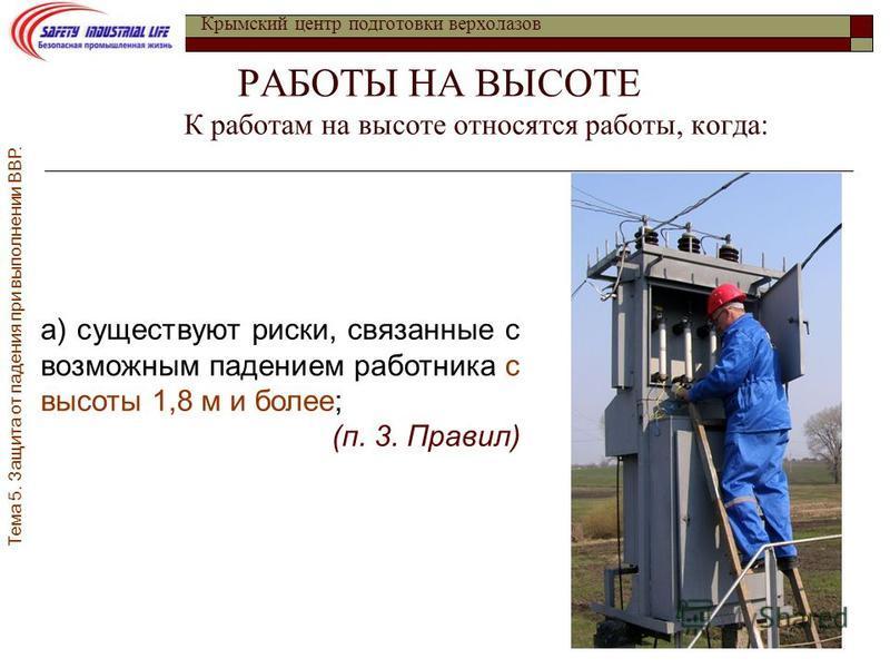 РАБОТЫ НА ВЫСОТЕ К работам на высоте относятся работы, когда: Крымский центр подготовки верхолазов а) существуют риски, связанные с возможным падением работника с высоты 1,8 м и более; (п. 3. Правил) Тема 5. Защита от падения при выполнении ВВР.