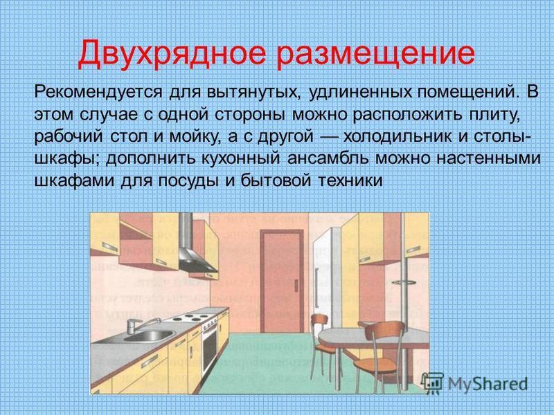 Двухрядное размещение Рекомендуется для вытянутых, удлиненных помещений. В этом случае с одной стороны можно расположить плиту, рабочий стол и мойку, а с другой холодильник и столы- шкафы; дополнить кухонный ансамбль можно настенными шкафами для посу