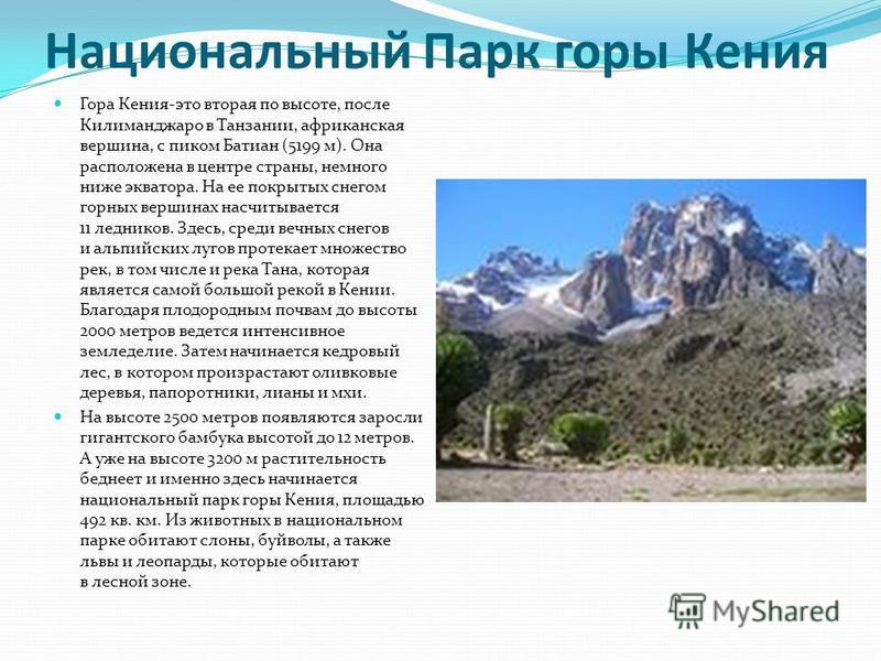 Национальный Парк горы Кения Гора Кения-это вторая по высоте, после Килиманджаро в Танзании, африканская вершина, с пиком Батиан (5199 м). Она расположена в центре страны, немного ниже экватора. На ее покрытых снегом горных вершинах насчитывается 11