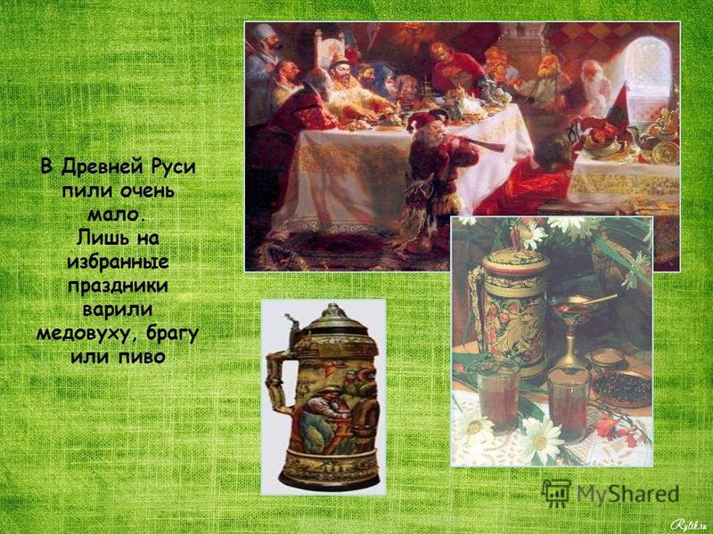В Древней Руси пили очень мало. Лишь на избранные праздники варили медовуху, брагу или пиво