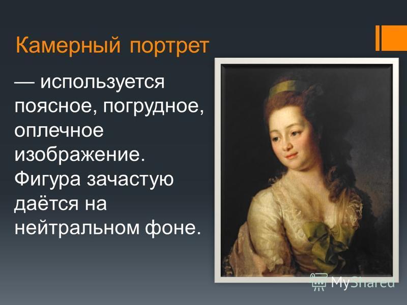 Камерный портрет используется поясное, погрудное, оплечное изображение. Фигура зачастую даётся на нейтральном фоне.