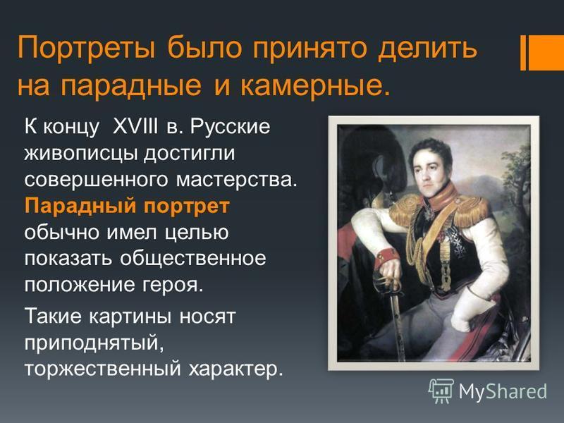 Портреты было принято делить на парадные и камерные. К концу XVIII в. Русские живописцы достигли совершенного мастерства. Парадный портрет обычно имел целью показать общественное положение героя. Такие картины носят приподнятый, торжественный характе