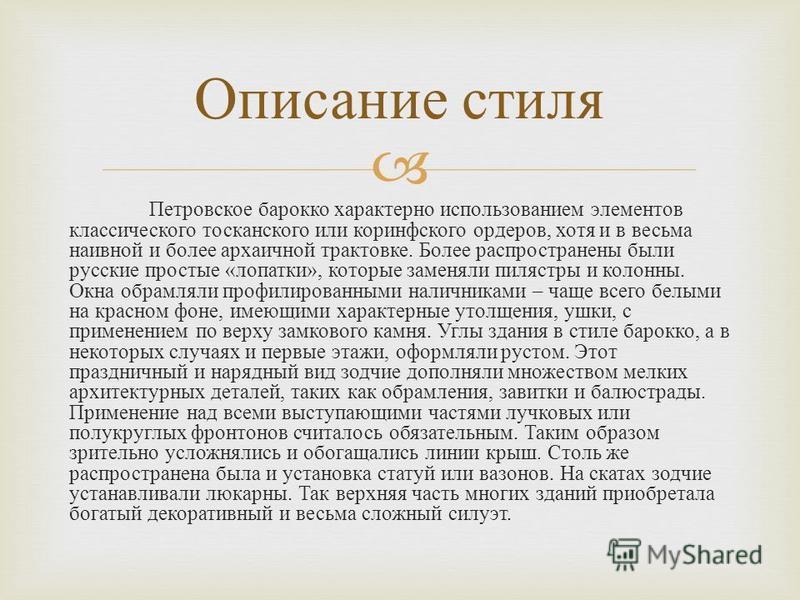 Петровское барокко характерно использованием элементов классического тосканского или коринфского ордеров, хотя и в весьма наивной и более архаичной трактовке. Более распространены были русские простые « лопатки », которые заменяли пилястры и колонны.