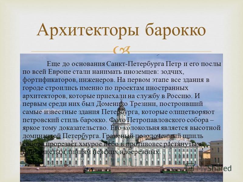 Еще до основания Санкт - Петербурга Петр и его послы по всей Европе стали нанимать иноземцев : зодчих, фортификаторов, инженеров. На первом этапе все здания в городе строились именно по проектам иностранных архитекторов, которые приехали на службу в
