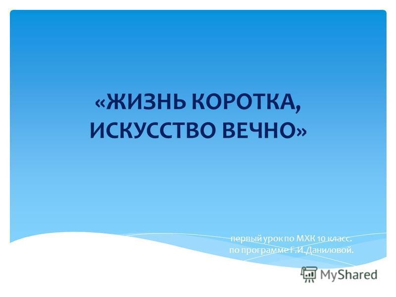 «ЖИЗНЬ КОРОТКА, ИСКУССТВО ВЕЧНО» первый урок по МХК 10 класс. по программе Г.И.Даниловой.