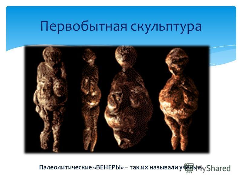 Первобытная скульптура Палеолитические «ВЕНЕРЫ» – так их называли учёные.