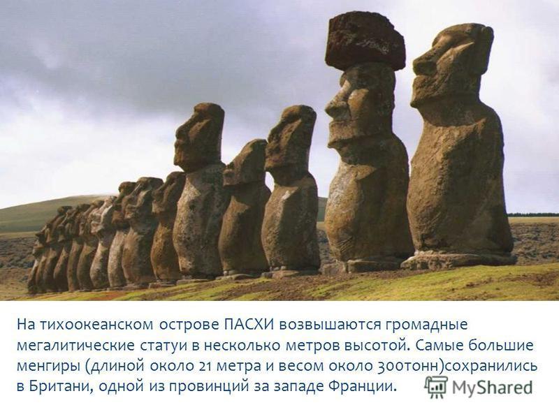 На тихоокеанском острове ПАСХИ возвышаются громадные мегалитические статуи в несколько метров высотой. Самые большие менгиры (длиной около 21 метра и весом около 300 тонн)сохранились в Британи, одной из провинций за западе Франции.