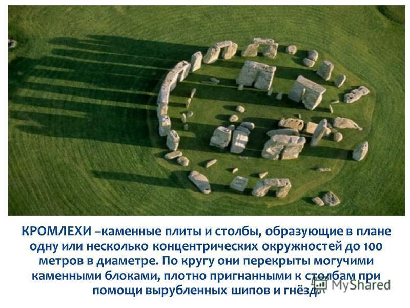КРОМЛЕХИ –каменные плиты и столбы, образующие в плане одну или несколько концентрических окружностей до 100 метров в диаметре. По кругу они перекрыты могучими каменными блоками, плотно пригнанными к столбам при помощи вырубленных шипов и гнёзд.