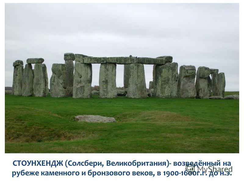 СТОУНХЕНДЖ (Солсбери, Великобритания)- возведённый на рубеже каменного и бронзового веков, в 1900-1600 г.г. до н.э.
