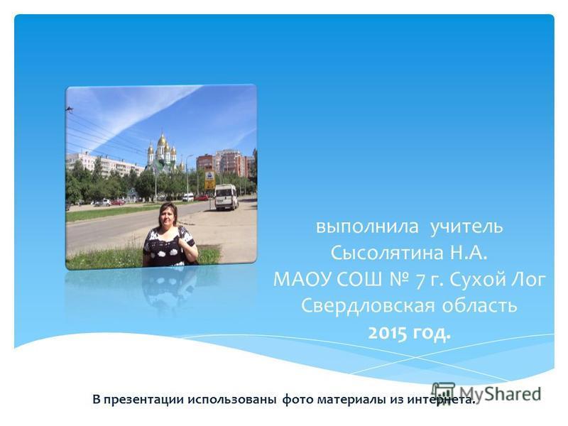 выполнила учитель Сысолятина Н.А. МАОУ СОШ 7 г. Сухой Лог Свердловская область 2015 год. В презентации использованы фото материалы из интернета.
