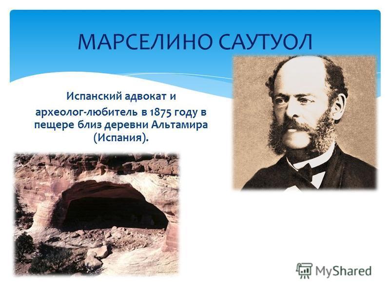 Испанский адвокат и археолог-любитель в 1875 году в пещере близ деревни Альтамира (Испания). МАРСЕЛИНО САУТУОЛ