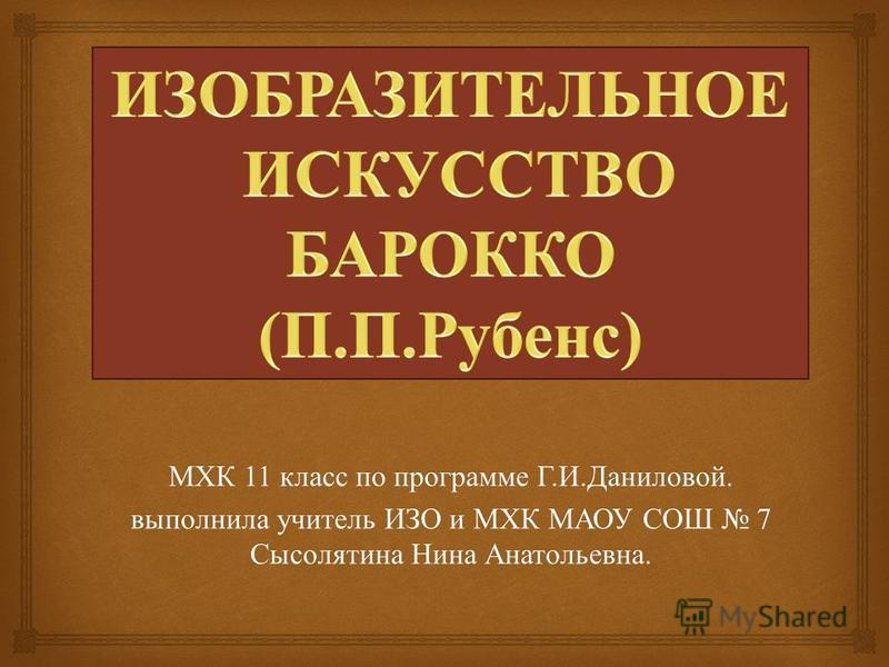 МХК 11 класс по программе Г. И. Даниловой. выполнила учитель ИЗО и МХК МАОУ СОШ 7 Сысолятина Нина Анатольевна.
