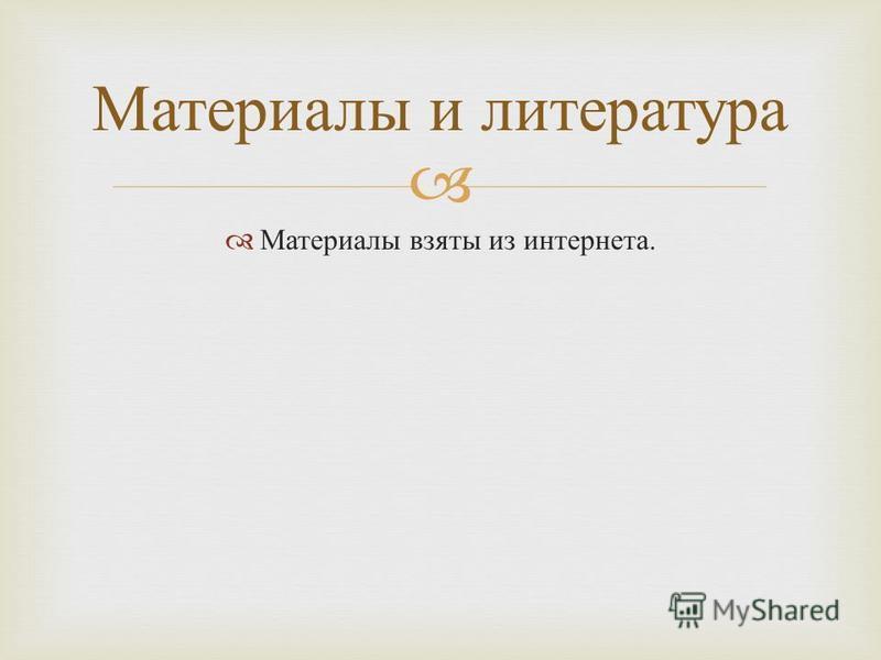 Материалы взяты из интернета. Материалы и литература