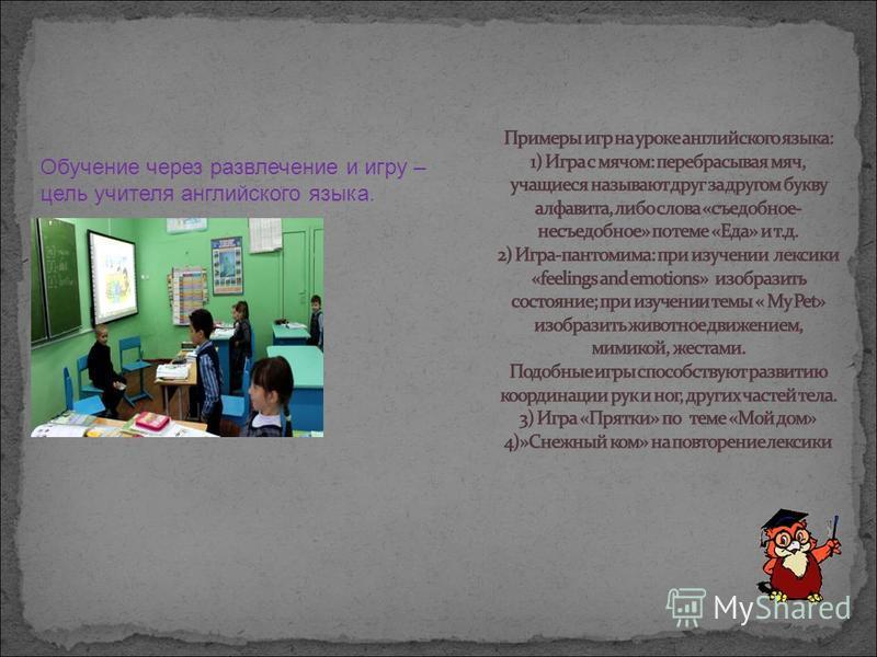 Обучение через развлечение и игру – цель учителя английского языка.