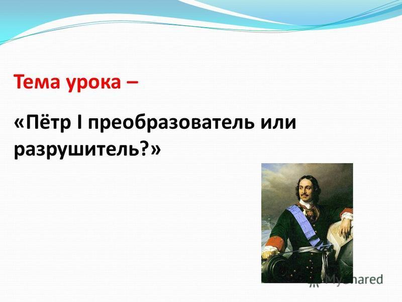 Тема урока – «Пётр I преобразователь или разрушитель?»