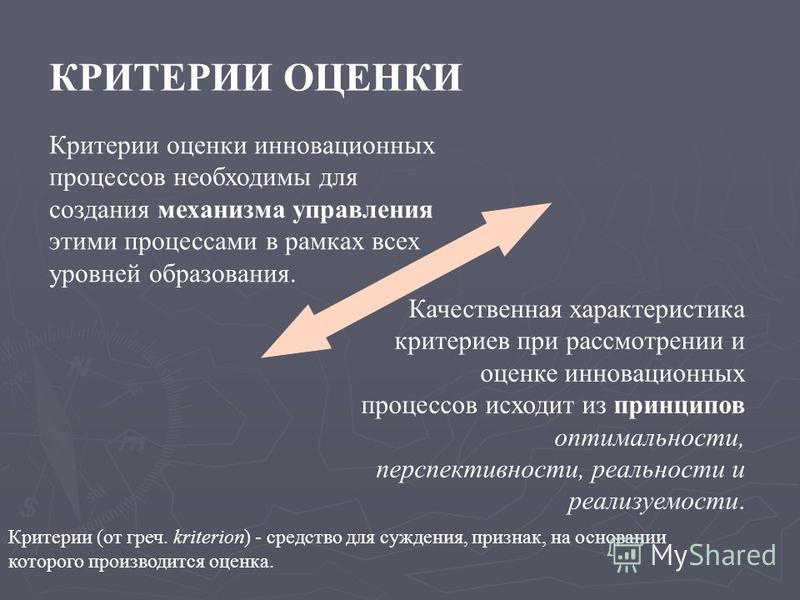Критерии (от греч. kriterion) - средство для суждения, признак, на основании которого производится оценка. Критерии оценки инновационных процессов необходимы для создания механизма управления этими процессами в рамках всех уровней образования. КРИТЕР