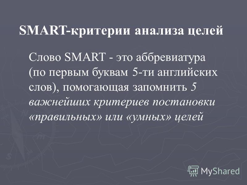 SMART-критерии анализа целей Слово SMART - это аббревиатура (по первым буквам 5-ти английских слов), помогающая запомнить 5 важнейших критериев постановки «правильных» или «умных» целей