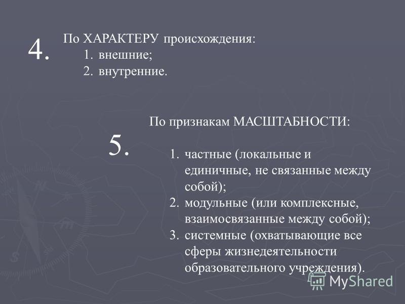 По ХАРАКТЕРУ происхождения: 1.внешние; 2.внутренние. 4. По признакам МАСШТАБНОСТИ: 1. частные (локальные и единичные, не связанные между собой); 2. модульные (или комплексные, взаимосвязанные между собой); 3. системные (охватывающие все сферы жизнеде
