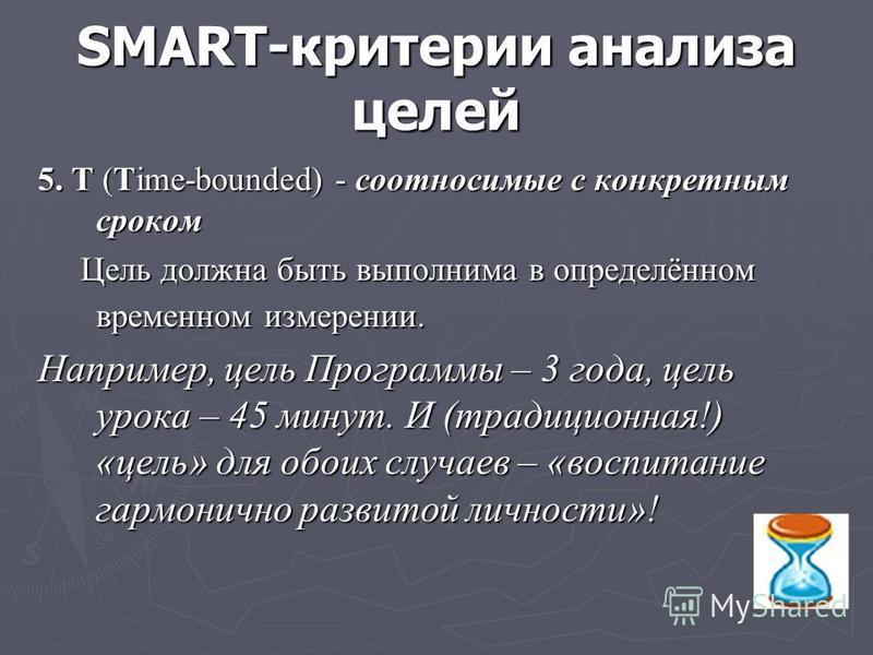SMART-критерии анализа целей 5. Т (Time-bounded) - соотносимые с конкретным сроком Цель должна быть выполнима в определённом временном измерении. Цель должна быть выполнима в определённом временном измерении. Например, цель Программы – 3 года, цель у
