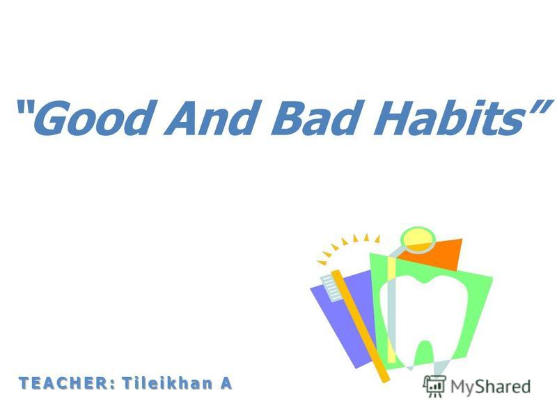 Good And Bad Habits TEACHER: Tileikhan A