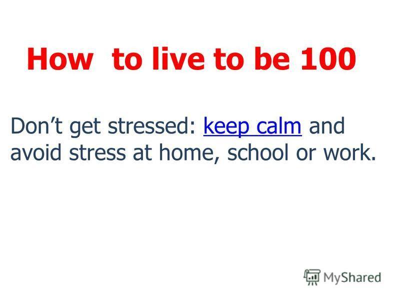 How to live to be 100 Dont get stressed: keep calm and avoid stress at home, school or work.keep calm
