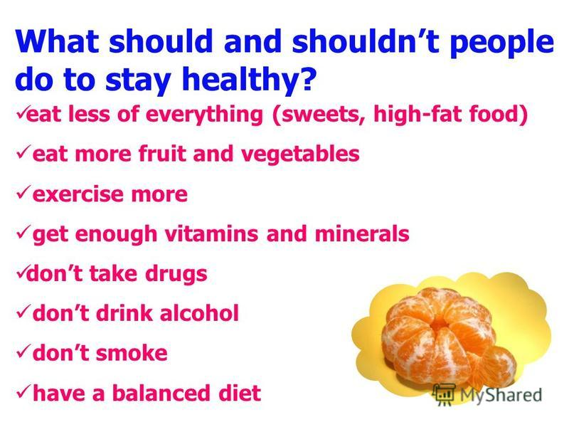 What should and shouldnt people do to stay healthy? eat less of everything (sweets, high-fat food) eat more fruit and vegetables exercise more get enough vitamins and minerals dont take drugs dont drink alcohol dont smoke have a balanced diet