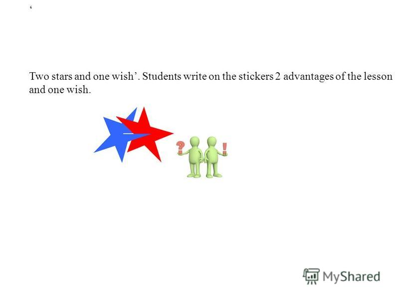 Two stars and one wish. Students write on the stickers 2 advantages of the lesson and one wish.