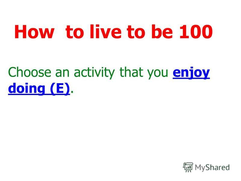Choose an activity that you enjoy doing (E).enjoy doing (E) How to live to be 100