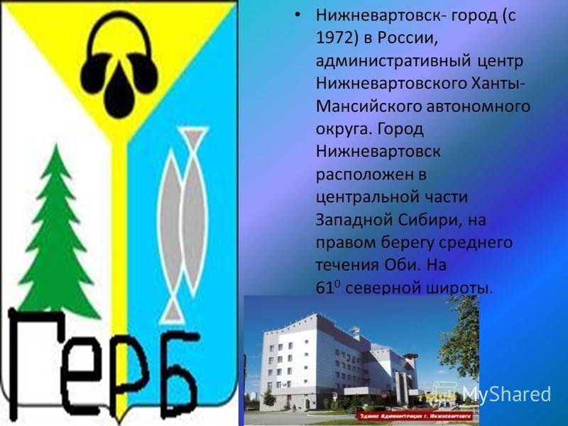 Нижневартовск- город (с 1972) в России, административный центр Нижневартовского Ханты- Мансийского автономного округа. Город Нижневартовск расположен в центральной части Западной Сибири, на правом берегу среднего течения Оби. На 61 0 северной широты.