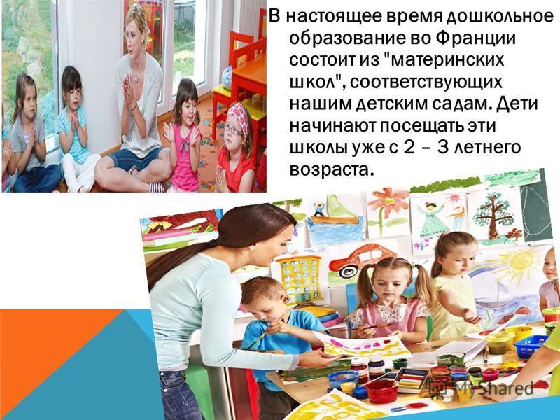 В настоящее время дошкольное образование во Франции состоит из материнских школ, соответствующих нашим детским садам. Дети начинают посещать эти школы уже с 2 – 3 летнего возраста.