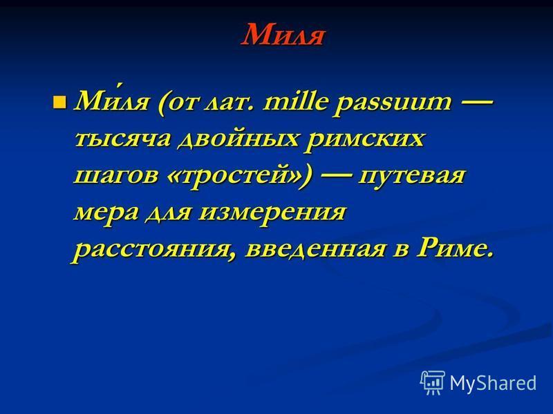 Миля Миля (от лат. mille passuum тысяча двойных римских шагов «тростей») путевая мера для измерения расстояния, введенная в Риме. Миля (от лат. mille passuum тысяча двойных римских шагов «тростей») путевая мера для измерения расстояния, введенная в Р