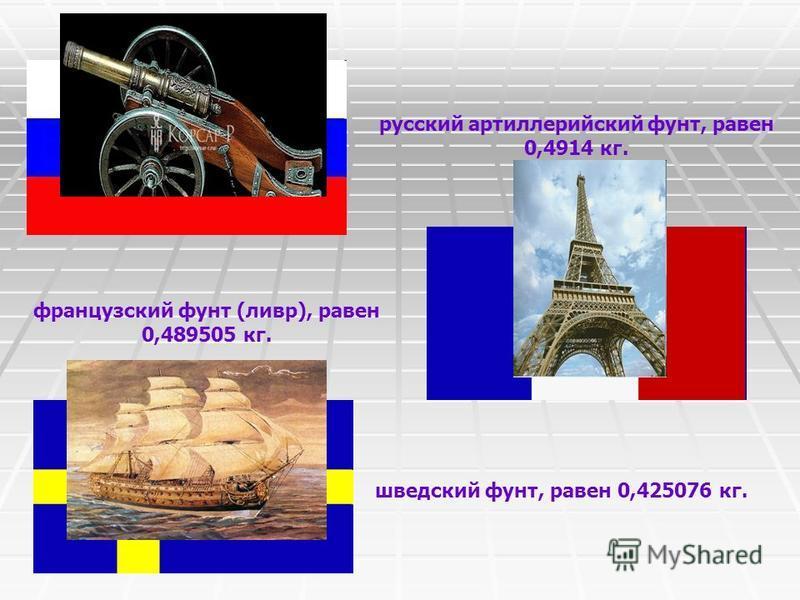 русский артиллерийский фунт, равен 0,4914 кг. французский фунт (ливр), равен 0,489505 кг. шведский фунт, равен 0,425076 кг.