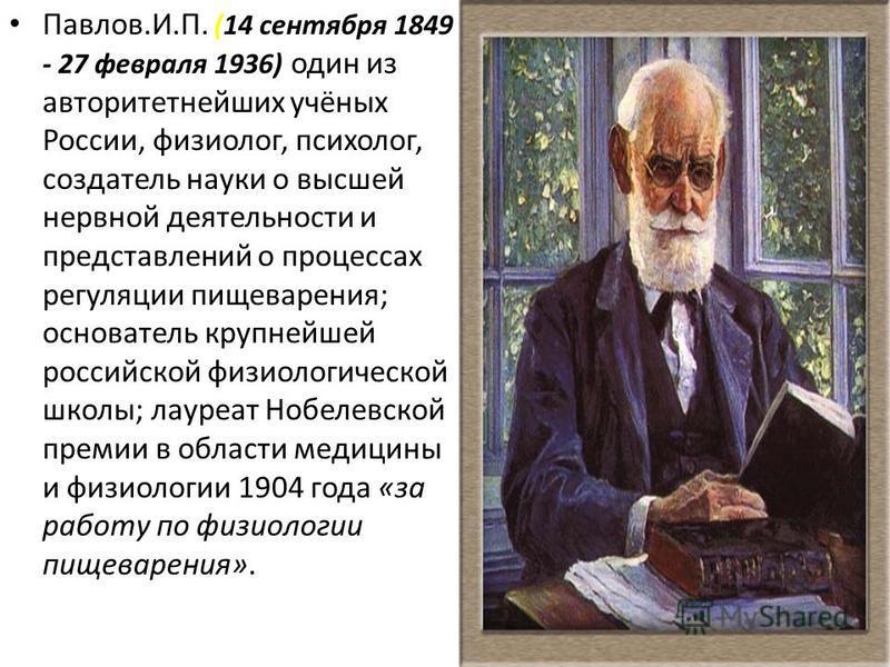 Павлов.И.П. (14 сентября 1849 - 27 февраля 1936) один из авторитетнейших учёных России, физиолог, психолог, создатель науки о высшей нервной деятельности и представлений о процессах регуляции пищеварения; основатель крупнейшей российской физиологичес