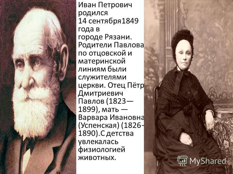 Иван Петрович родился 14 сентября 1849 года в городе Рязани. Родители Павлова по отцовской и материнской линиям были служителями церкви. Отец Пётр Дмитриевич Павлов (1823 1899), мать Варвара Ивановна (Успенская) (1826 1890).С детства увлекалась физио