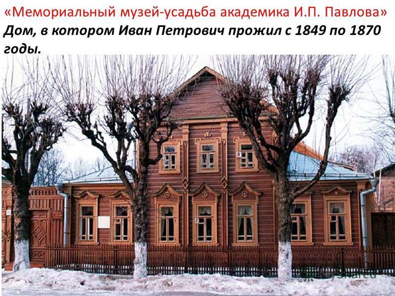 «Мемориальный музей-усадьба академика И.П. Павлова» Дом, в котором Иван Петрович прожил с 1849 по 1870 годы.