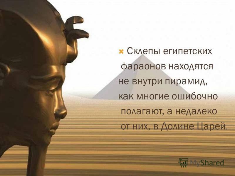 Склепы египетских фараонов находятся не внутри пирамид, как многие ошибочно полагают, а недалеко от них, в Долине Царей.