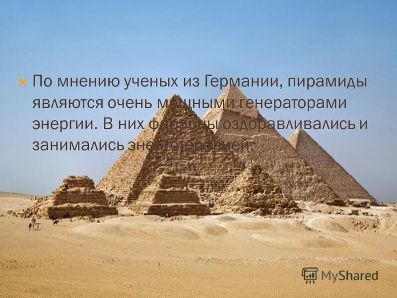 По мнению ученых из Германии, пирамиды являются очень мощными генераторами энергии. В них фараоны оздоравливались и занимались энерготерапией.