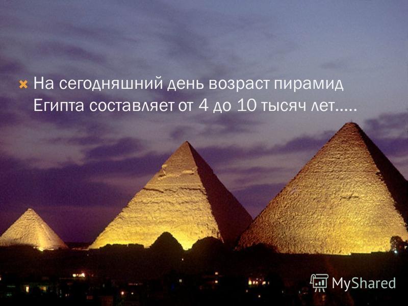 На сегодняшний день возраст пирамид Египта составляет от 4 до 10 тысяч лет…..