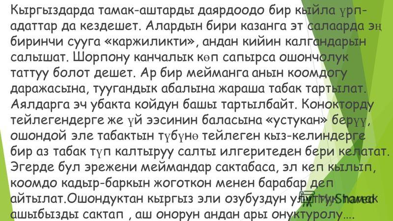 Кыргыздарда тамак-аштарды даярдоодо бир кыйла ү рп- адаттар да кездешет. Алардын бири казанга эт салаарда э ң биринчи сууга «каржиликти», андан кийин калгандарын салышат. Шорпону канчалык к ө п сапырса ошончолук таттуу болот дешет. Ар бир мейманга ан