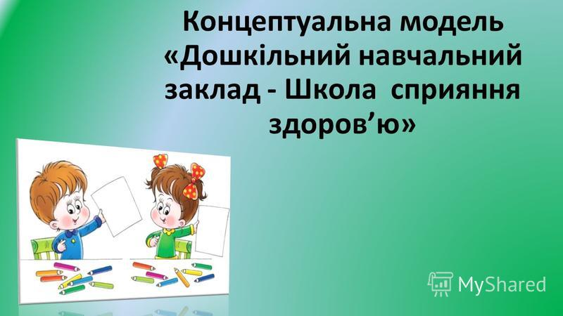 Концептуальна модель «Дошкільний навчальний заклад - Школа сприяння здоровю»