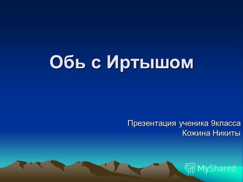 Обь с Иртышом Презентация ученика 9 класса Кожина Никиты