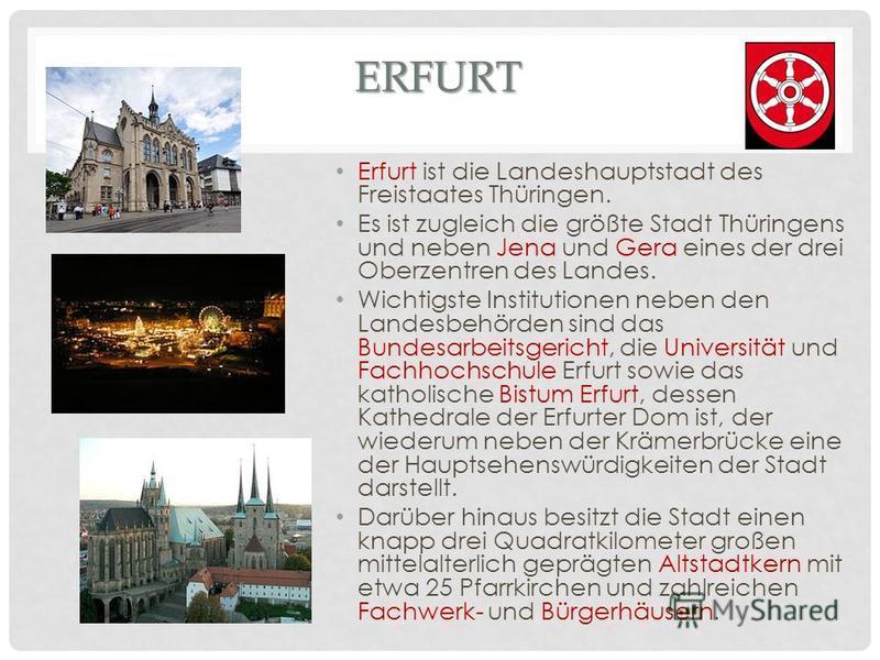 ERFURT Erfurt ist die Landeshauptstadt des Freistaates Thüringen. Es ist zugleich die größte Stadt Thüringens und neben Jena und Gera eines der drei Oberzentren des Landes. Wichtigste Institutionen neben den Landesbehörden sind das Bundesarbeitsgeric